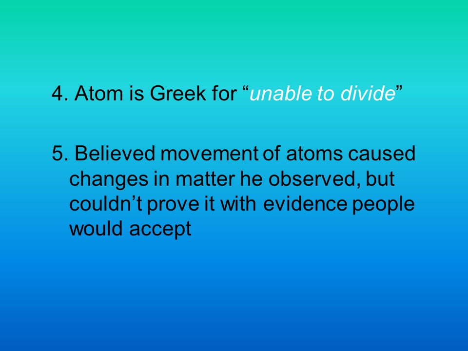 4. Atom is Greek for unable to divide