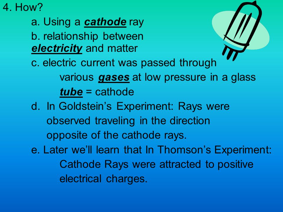 4. How a. Using a cathode ray. b. relationship between electricity and matter. c. electric current was passed through.