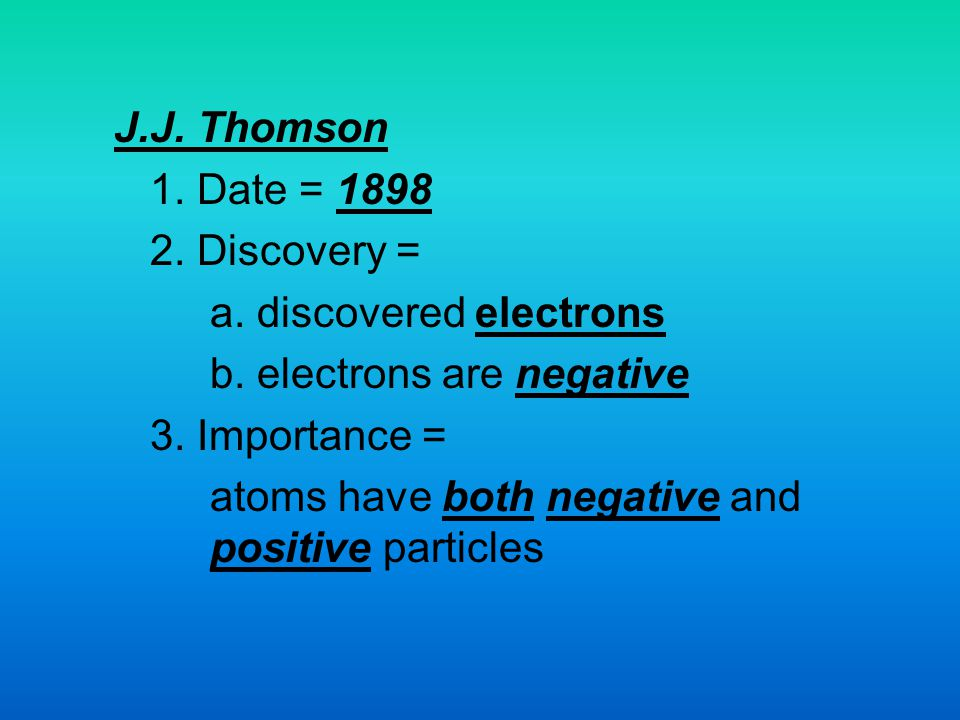 J.J. Thomson 1. Date = 1898. 2. Discovery = a. discovered electrons. b. electrons are negative. 3. Importance =