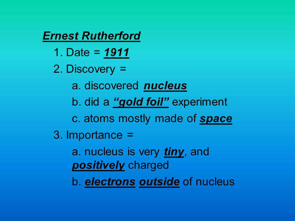 Ernest Rutherford 1. Date = 1911. 2. Discovery = a. discovered nucleus. b. did a gold foil experiment.