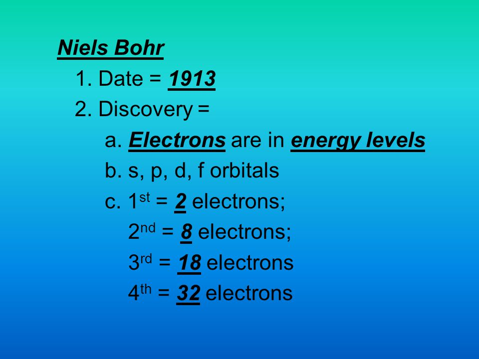 Niels Bohr 1. Date = 1913. 2. Discovery = a. Electrons are in energy levels. b. s, p, d, f orbitals.