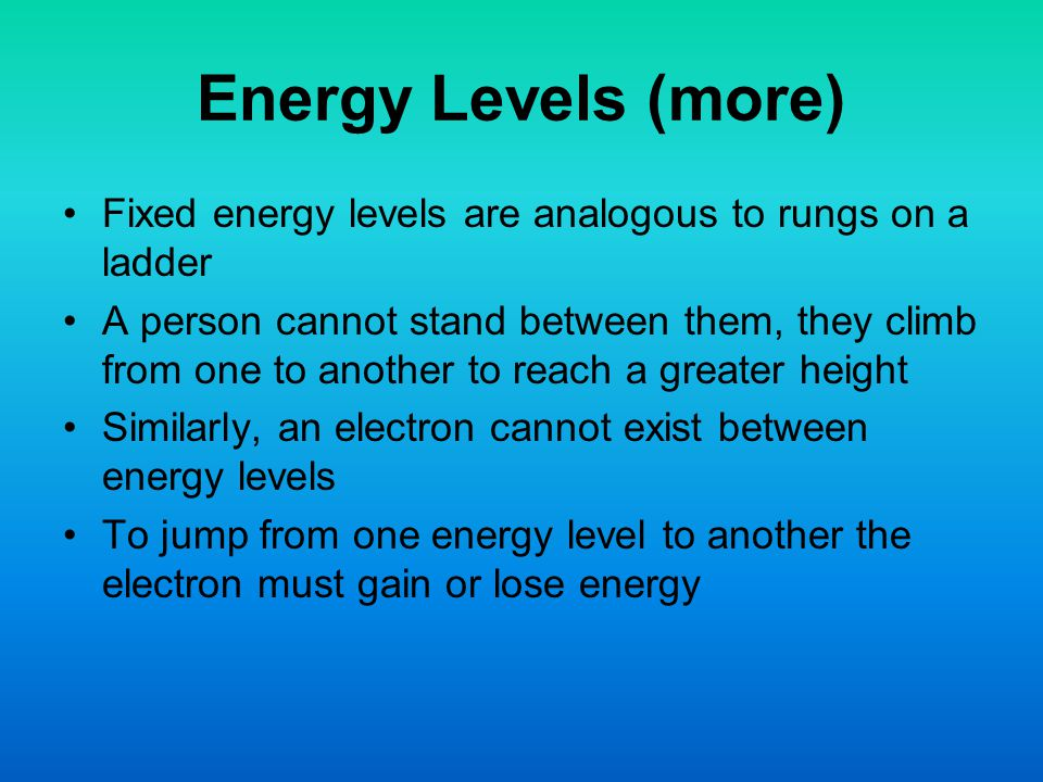 Energy Levels (more) Fixed energy levels are analogous to rungs on a ladder.
