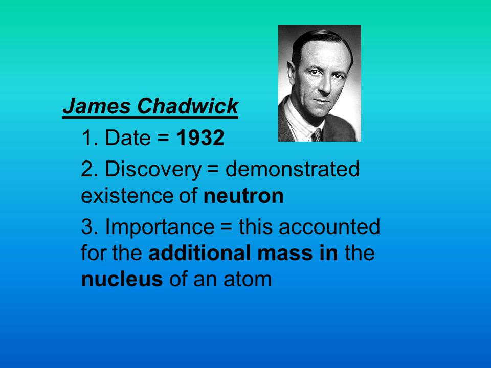 James Chadwick 1. Date = 1932. 2. Discovery = demonstrated existence of neutron.