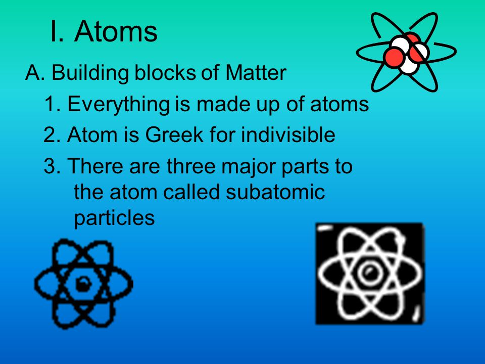I. Atoms A. Building blocks of Matter