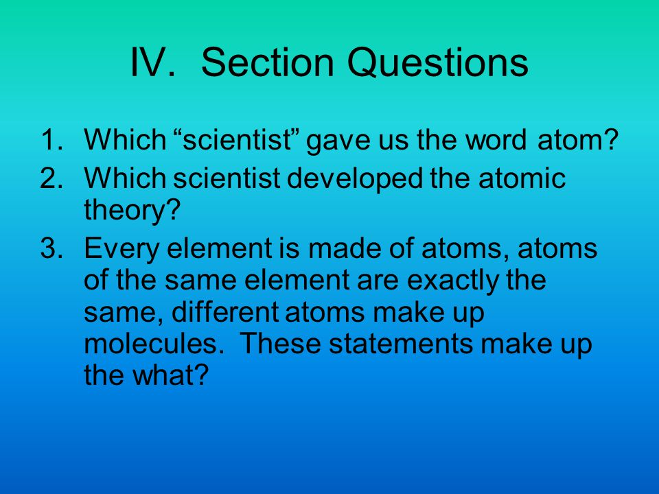 IV. Section Questions 1. Which scientist gave us the word atom