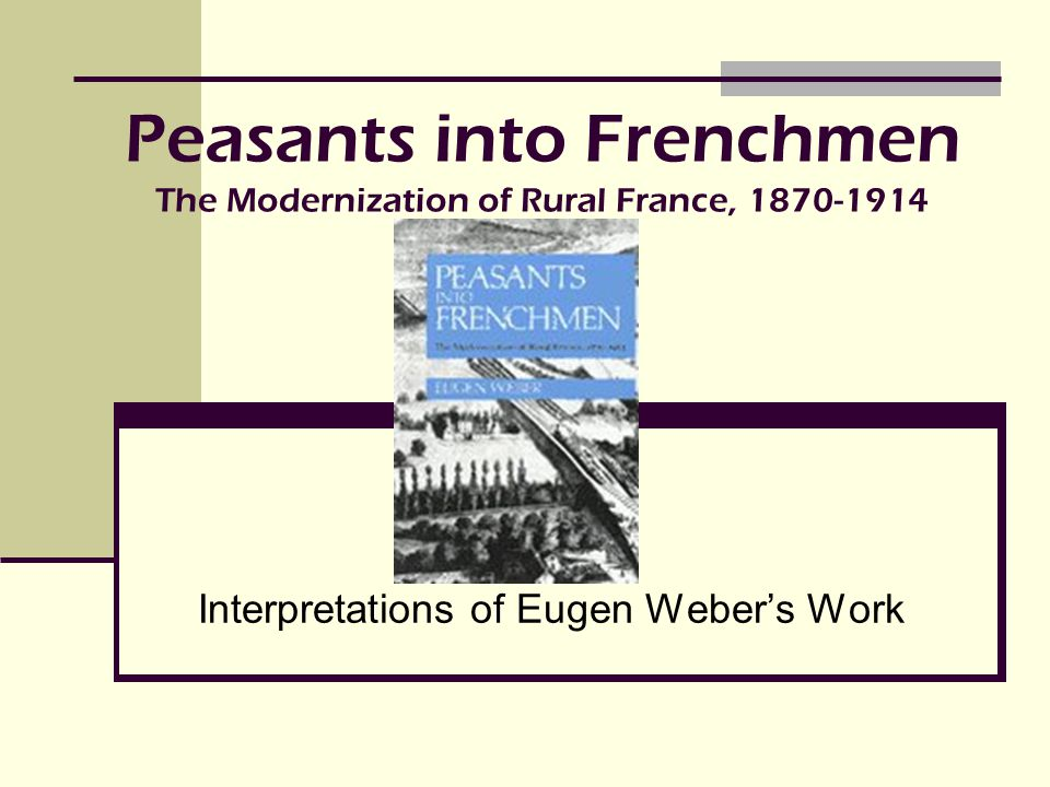 Peasants into Frenchmen The Modernization of Rural France, 1870-1914