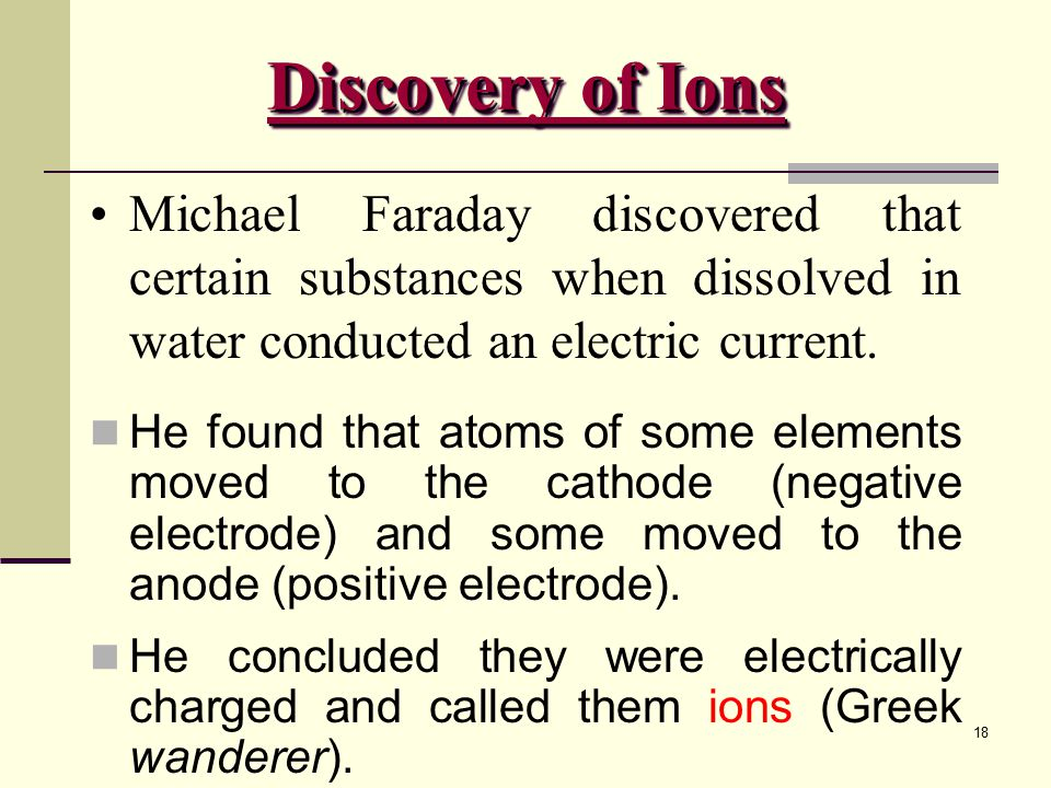 Discovery of Ions Michael Faraday discovered that certain substances when dissolved in water conducted an electric current.