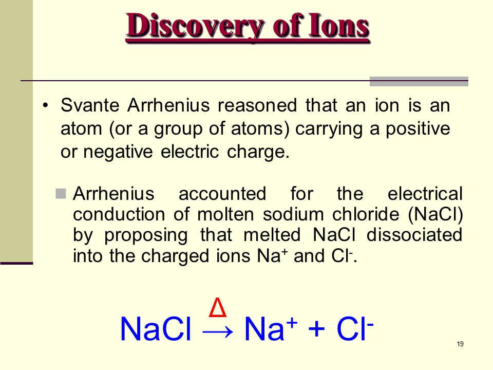 Discovery of Ions NaCl → Na+ + Cl- Δ