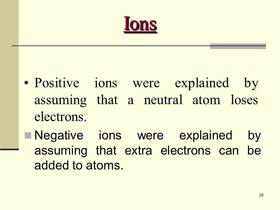 Ions Positive ions were explained by assuming that a neutral atom loses electrons.