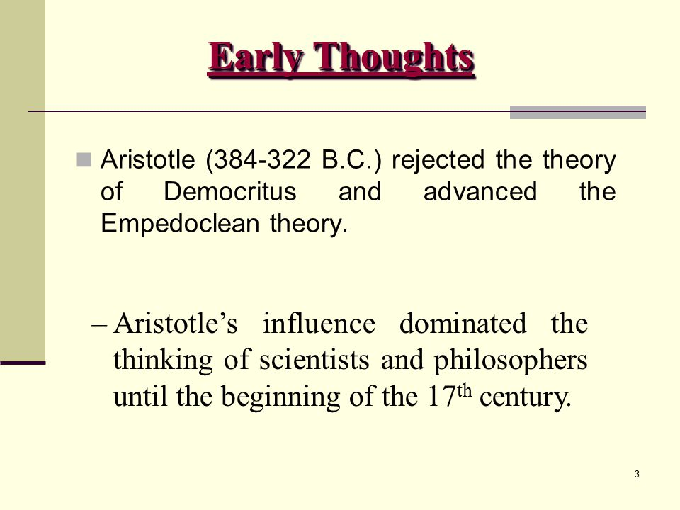 Early Thoughts Aristotle (384-322 B.C.) rejected the theory of Democritus and advanced the Empedoclean theory.