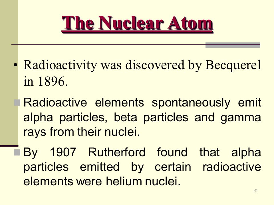 The Nuclear Atom Radioactivity was discovered by Becquerel in 1896.