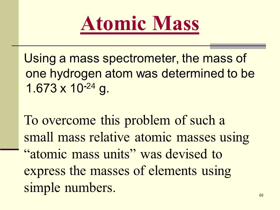 Atomic Mass Using a mass spectrometer, the mass of one hydrogen atom was determined to be 1.673 x 10-24 g.