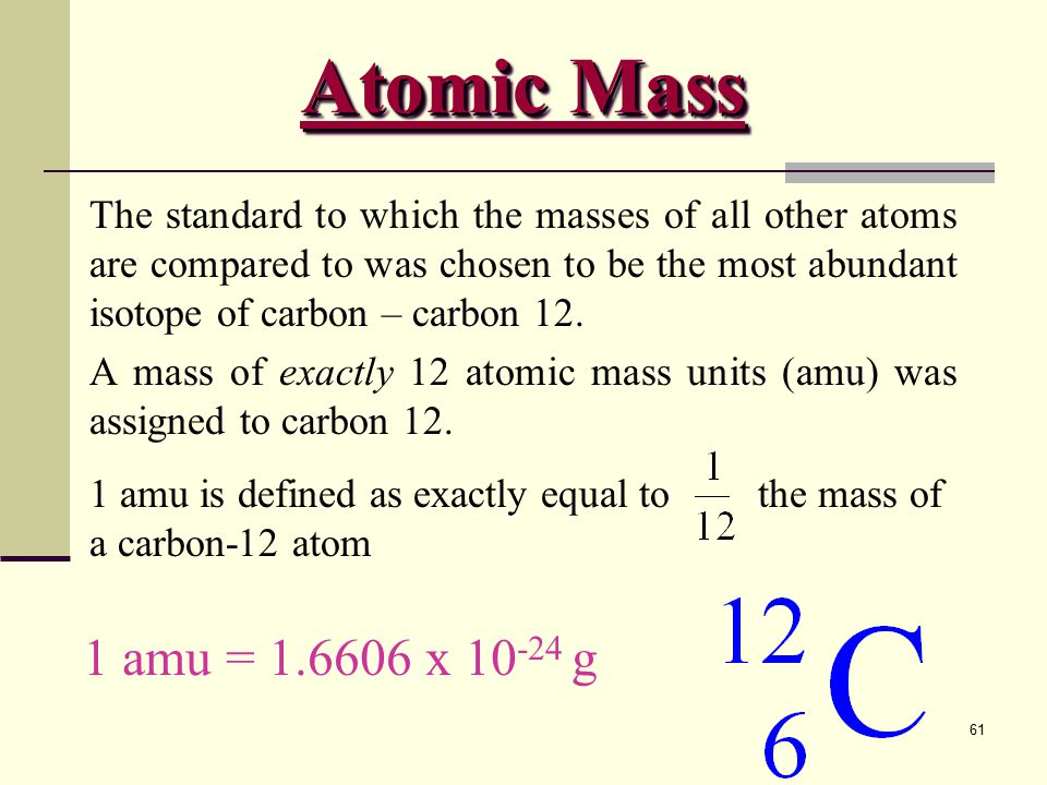 Atomic Mass The standard to which the masses of all other atoms are compared to was chosen to be the most abundant isotope of carbon – carbon 12.
