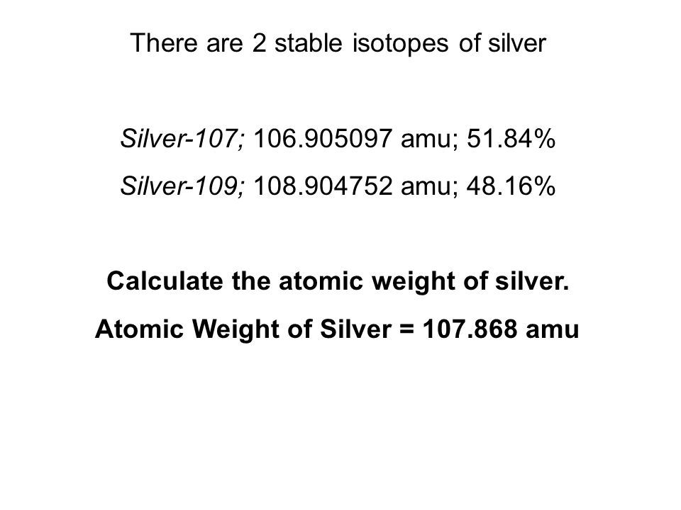 There are 2 stable isotopes of silver