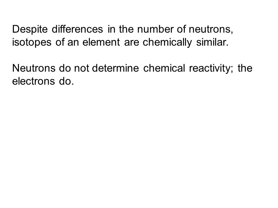 Despite differences in the number of neutrons, isotopes of an element are chemically similar.