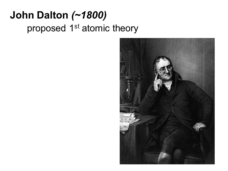 John Dalton (~1800) proposed 1st atomic theory
