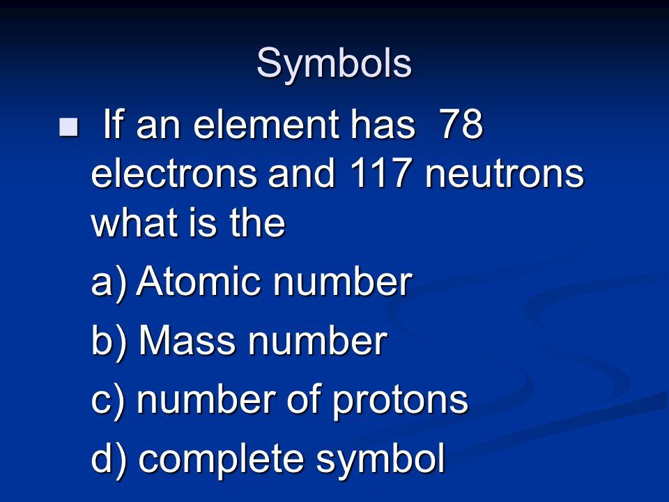 Symbols If an element has 78 electrons and 117 neutrons what is the. Atomic number. Mass number.