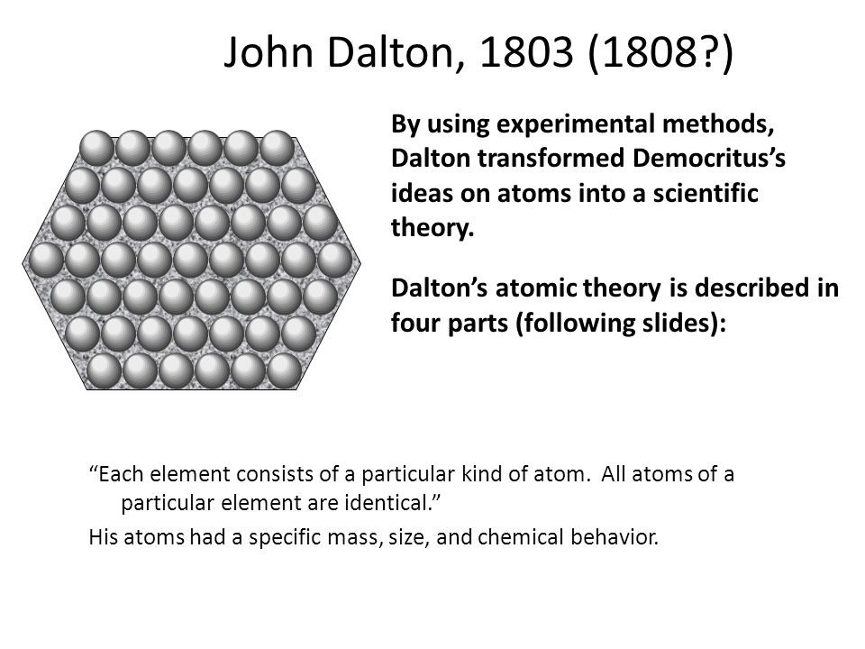 John Dalton, 1803 (1808 ) By using experimental methods, Dalton transformed Democritus's ideas on atoms into a scientific theory.