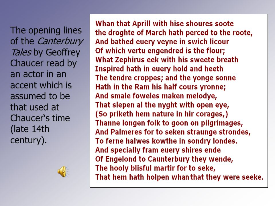 The opening lines of the Canterbury Tales by Geoffrey Chaucer read by an actor in an accent which is assumed to be that used at Chaucer's time (late 14th century).