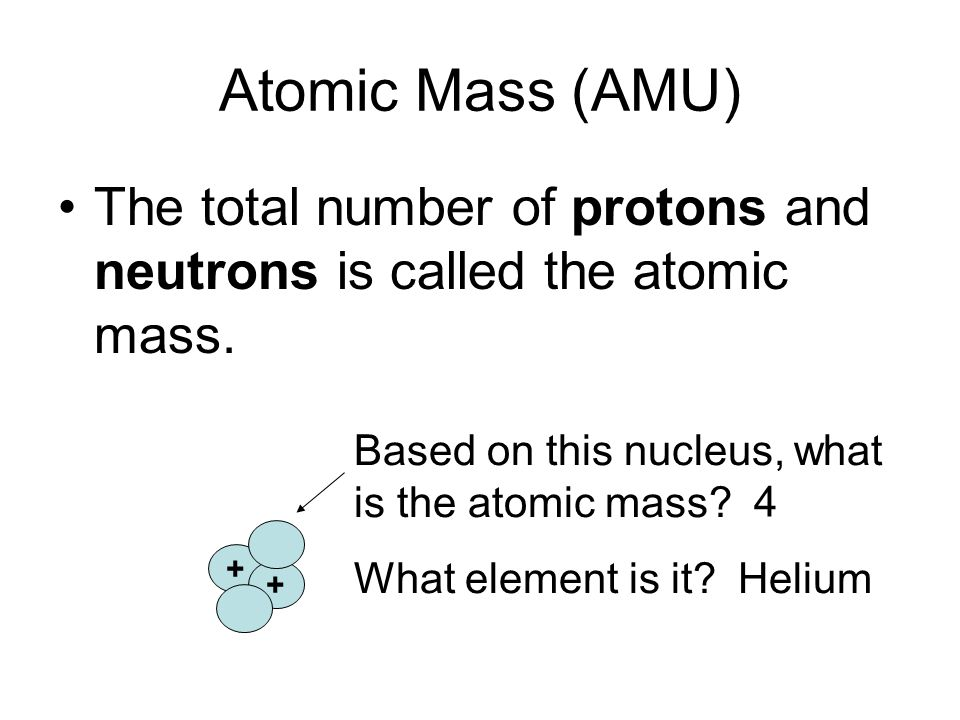 Atomic Mass (AMU) The total number of protons and neutrons is called the atomic mass. Based on this nucleus, what is the atomic mass
