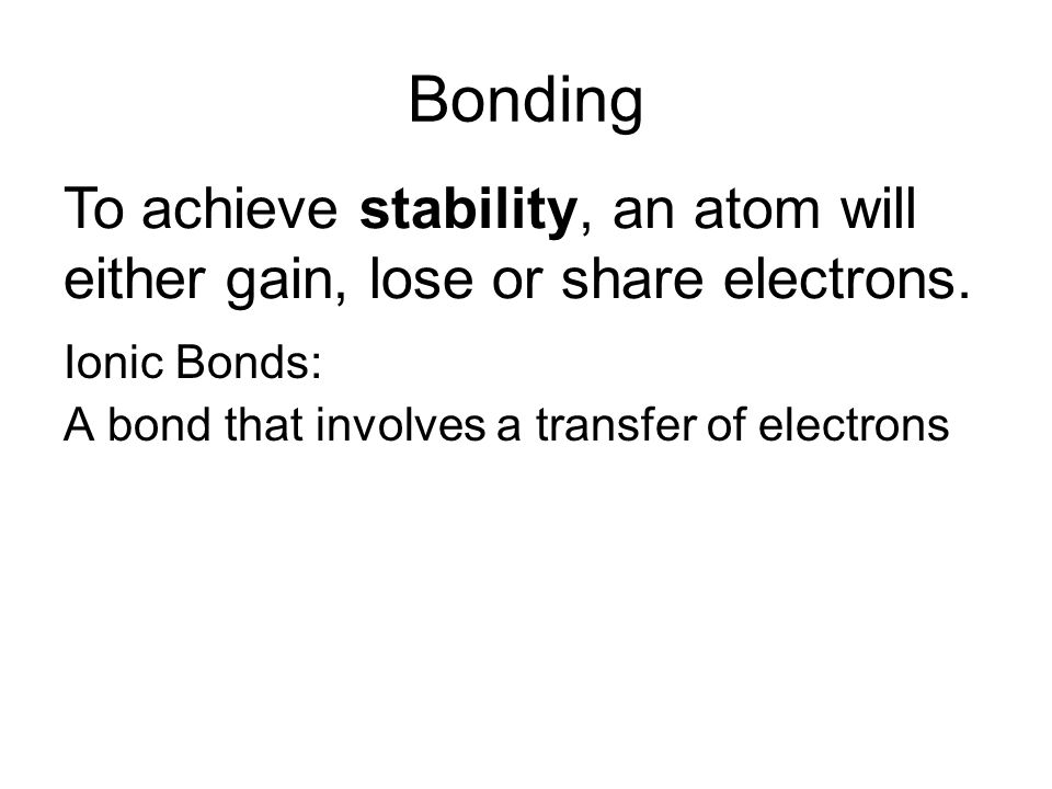 Bonding To achieve stability, an atom will either gain, lose or share electrons.