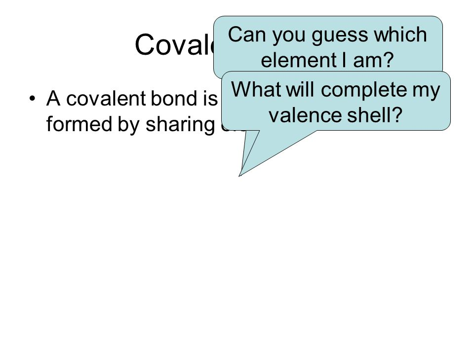 Covalent Bonds Can you guess which element I am