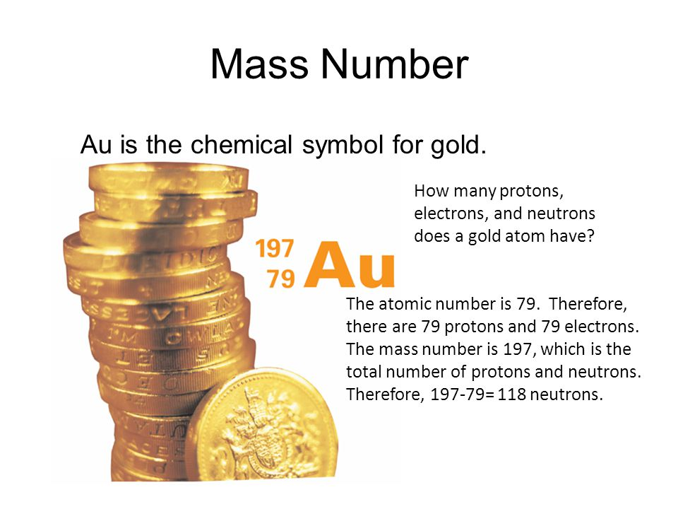 Mass Number Au is the chemical symbol for gold. 4.3 How many protons,