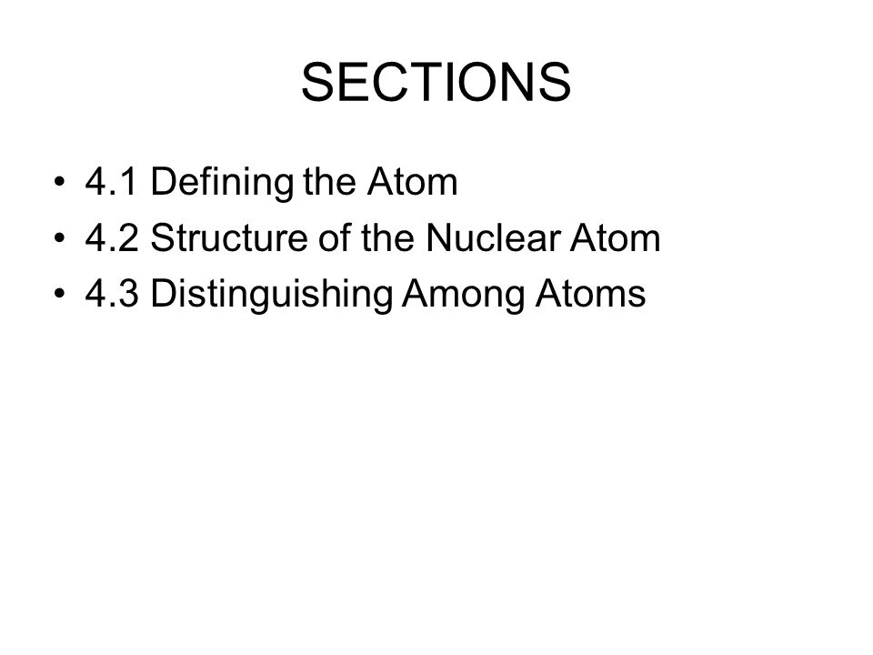 SECTIONS 4.1 Defining the Atom 4.2 Structure of the Nuclear Atom