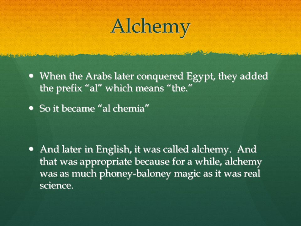 Alchemy When the Arabs later conquered Egypt, they added the prefix al which means the. So it became al chemia