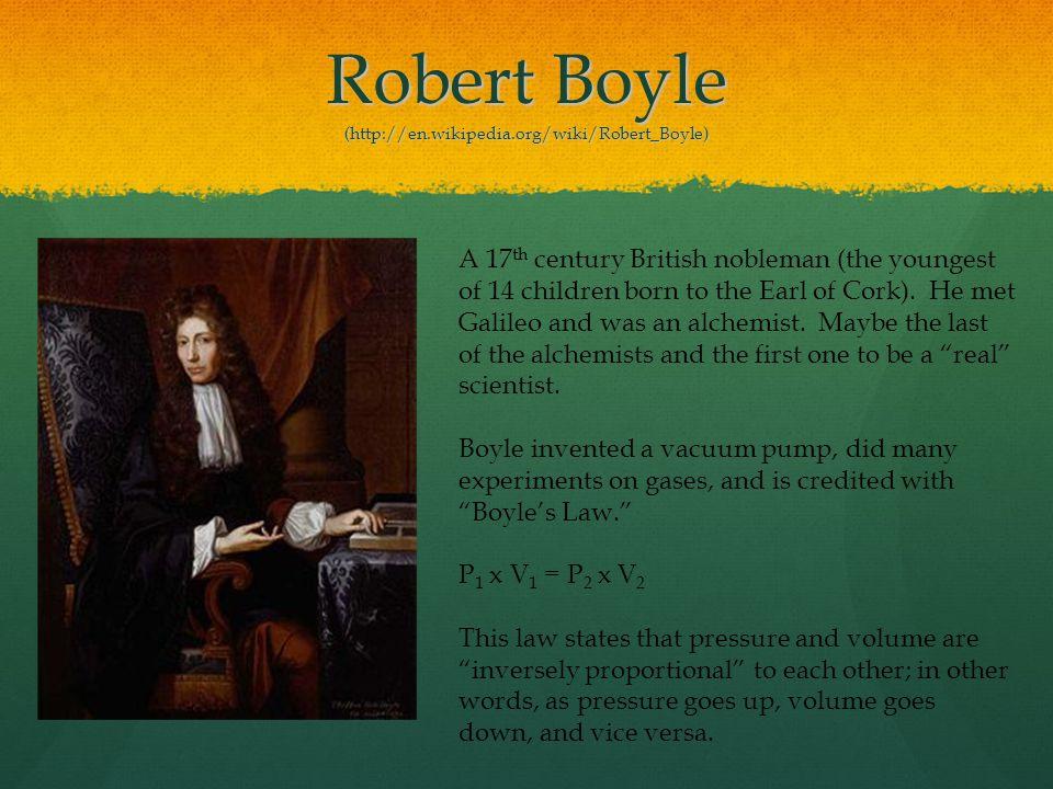 Robert Boyle (http://en.wikipedia.org/wiki/Robert_Boyle)