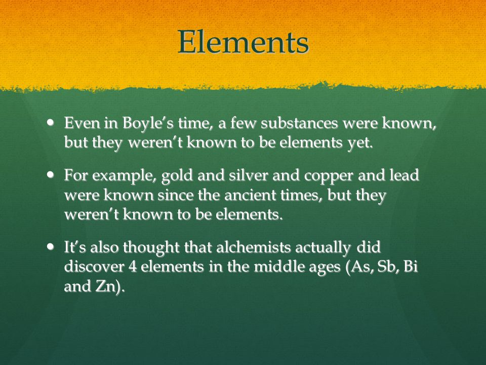 Elements Even in Boyle's time, a few substances were known, but they weren't known to be elements yet.