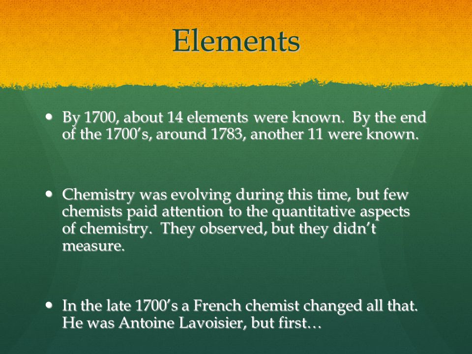 Elements By 1700, about 14 elements were known. By the end of the 1700's, around 1783, another 11 were known.