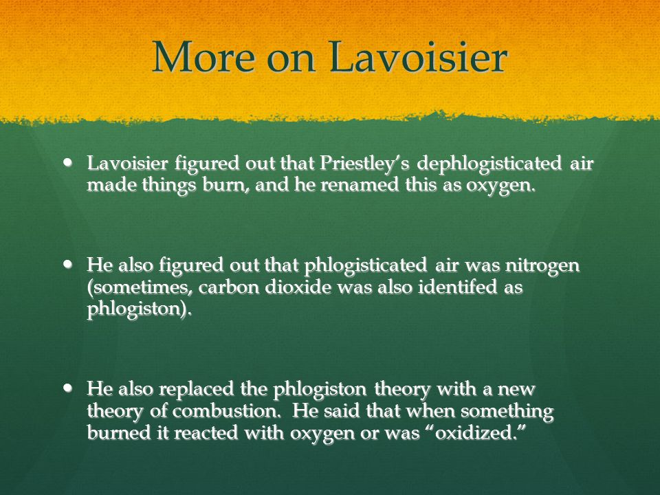 More on Lavoisier Lavoisier figured out that Priestley's dephlogisticated air made things burn, and he renamed this as oxygen.