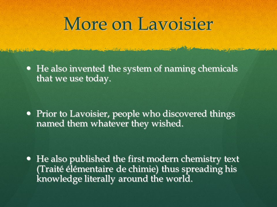 More on Lavoisier He also invented the system of naming chemicals that we use today.