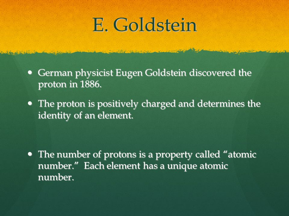 E. Goldstein German physicist Eugen Goldstein discovered the proton in 1886.