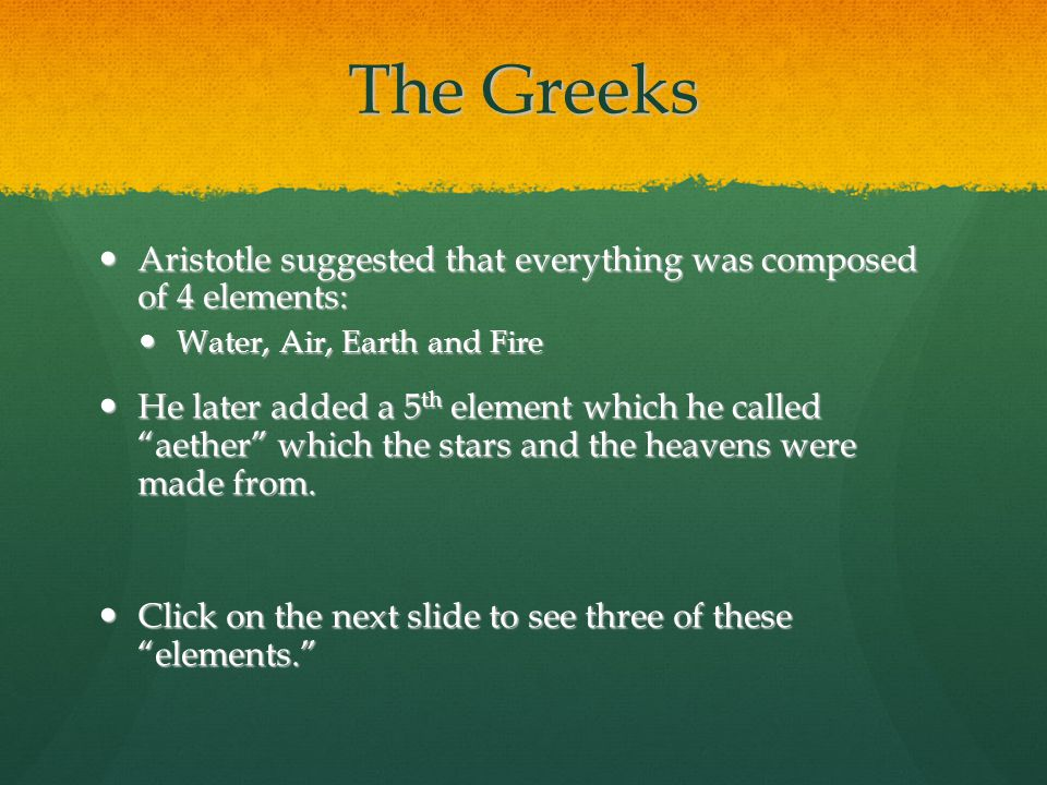 The Greeks Aristotle suggested that everything was composed of 4 elements: Water, Air, Earth and Fire.