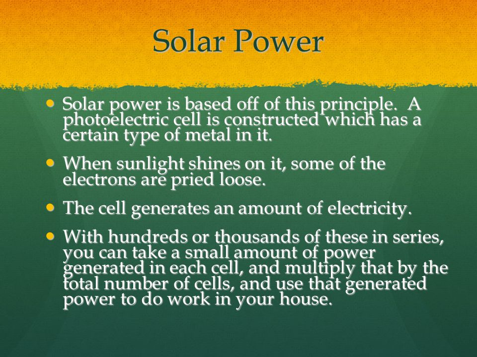 Solar Power Solar power is based off of this principle. A photoelectric cell is constructed which has a certain type of metal in it.