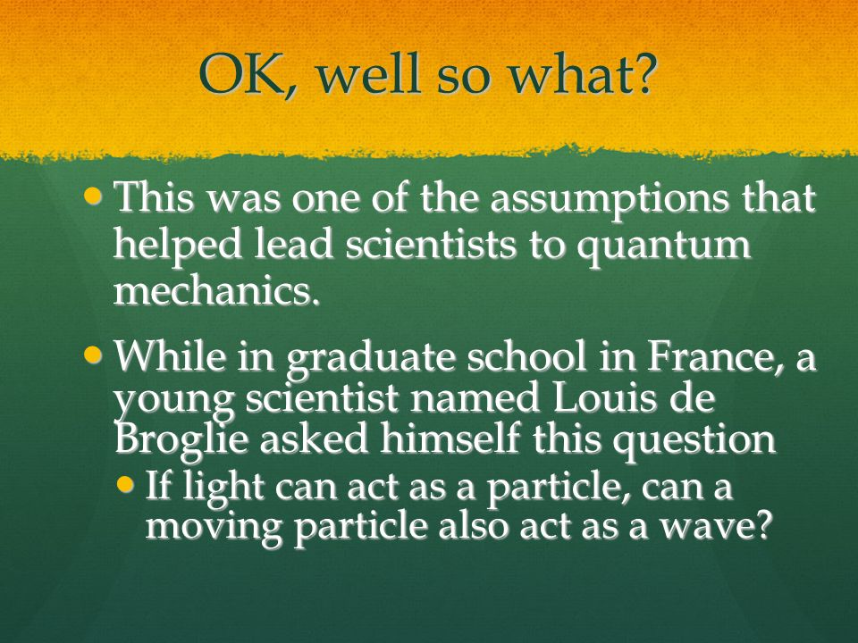 OK, well so what This was one of the assumptions that helped lead scientists to quantum mechanics.