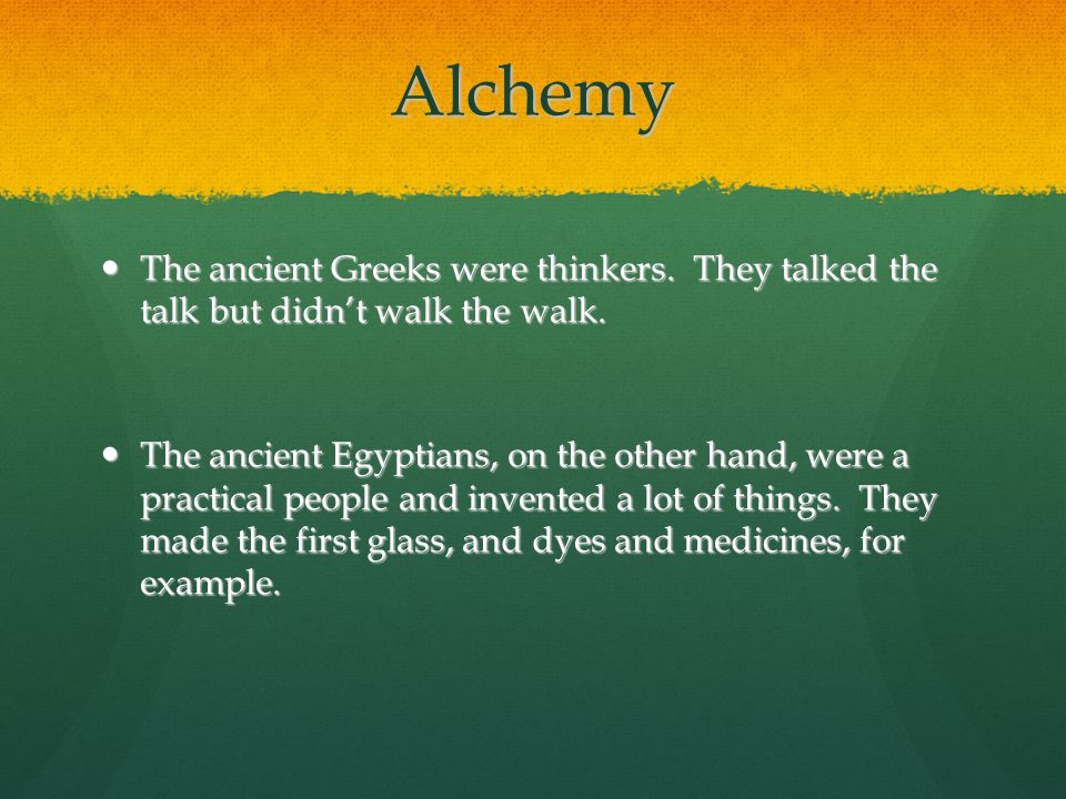 Alchemy The ancient Greeks were thinkers. They talked the talk but didn't walk the walk.