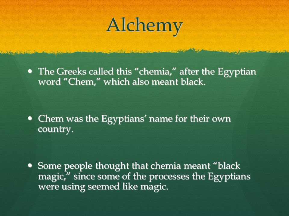 Alchemy The Greeks called this chemia, after the Egyptian word Chem, which also meant black.