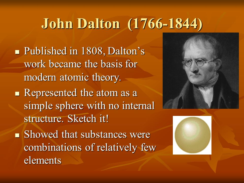 John Dalton (1766-1844) Published in 1808, Dalton's work became the basis for modern atomic theory.