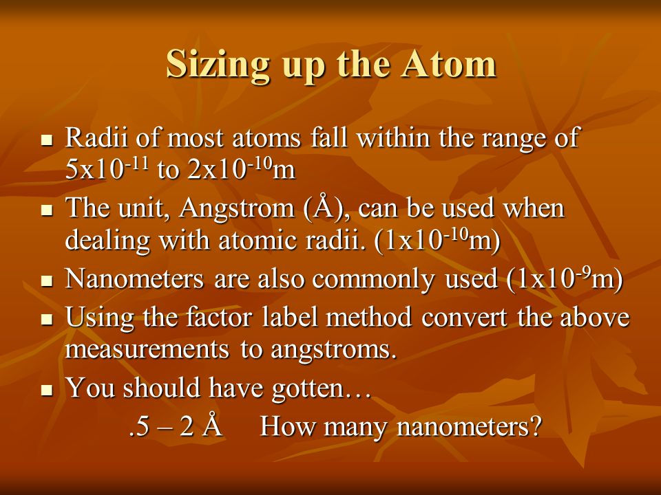 Sizing up the Atom Radii of most atoms fall within the range of 5x10-11 to 2x10-10m.