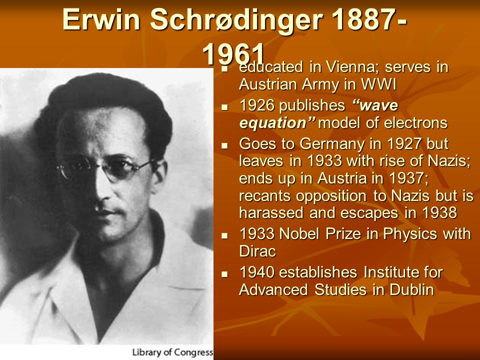 Erwin Schrødinger 1887-1961 educated in Vienna; serves in Austrian Army in WWI. 1926 publishes wave equation model of electrons.