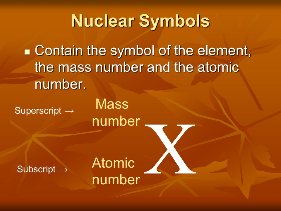 Nuclear Symbols Contain the symbol of the element, the mass number and the atomic number. Mass. number.