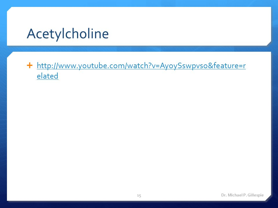 Acetylcholine http://www.youtube.com/watch v=AyoySswpvso&feature=r elated Dr. Michael P. Gillespie