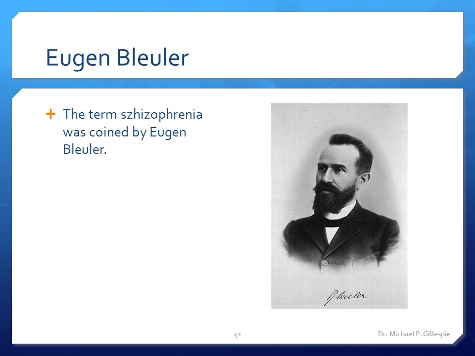 Eugen Bleuler The term szhizophrenia was coined by Eugen Bleuler.
