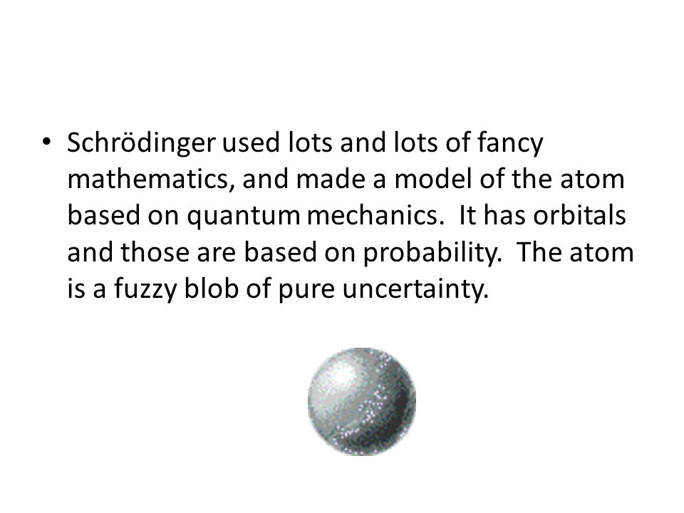 Schrödinger used lots and lots of fancy mathematics, and made a model of the atom based on quantum mechanics.