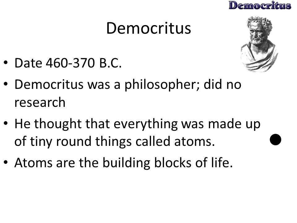 Democritus Date 460-370 B.C. Democritus was a philosopher; did no research.