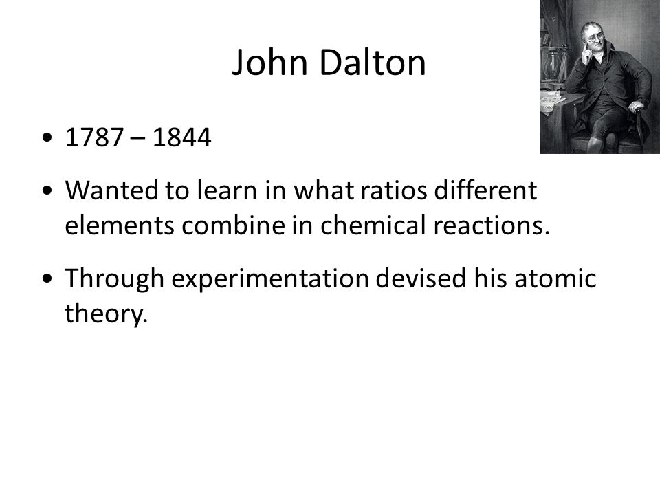John Dalton 1787 – 1844. Wanted to learn in what ratios different elements combine in chemical reactions.