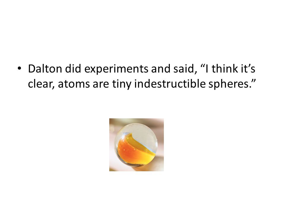 Dalton did experiments and said, I think it's clear, atoms are tiny indestructible spheres.